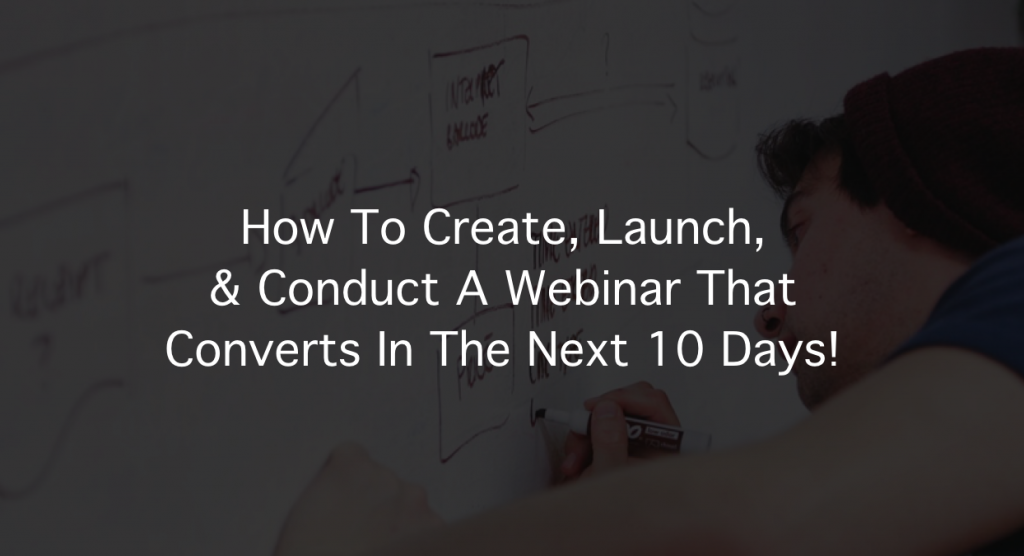 How To Create, Launch, & Conduct A Webinar In 10 Days!